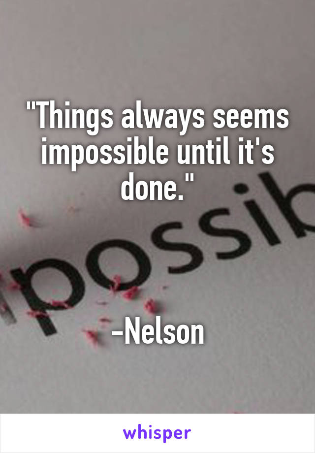 """""""Things always seems impossible until it's done.""""    -Nelson"""