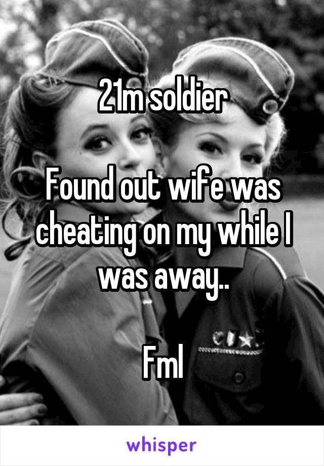 21m soldier  Found out wife was cheating on my while I was away..  Fml