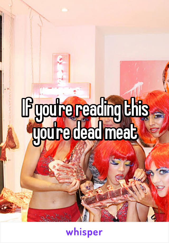 If you're reading this you're dead meat