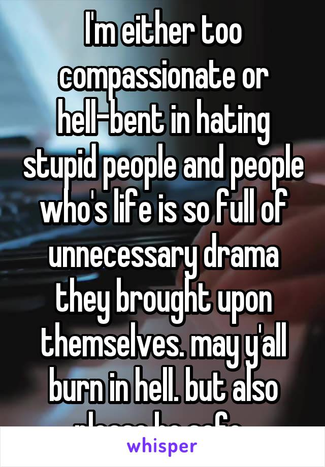 I'm either too compassionate or hell-bent in hating stupid people and people who's life is so full of unnecessary drama they brought upon themselves. may y'all burn in hell. but also please be safe.