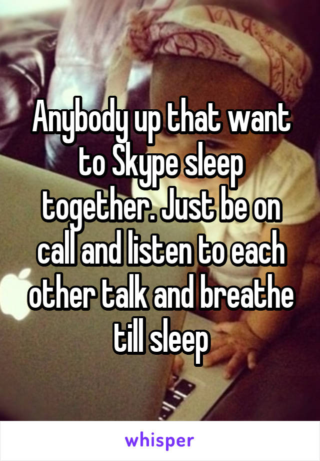 Anybody up that want to Skype sleep together. Just be on call and listen to each other talk and breathe till sleep