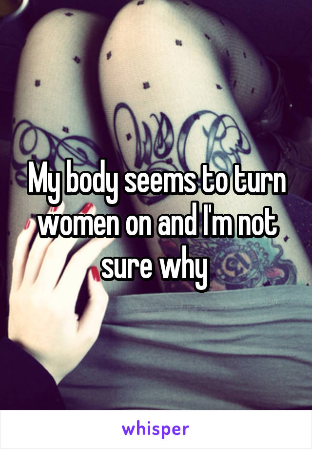My body seems to turn women on and I'm not sure why