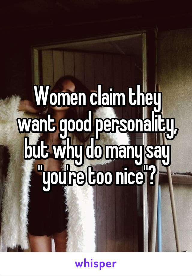 "Women claim they want good personality, but why do many say ""you're too nice""?"