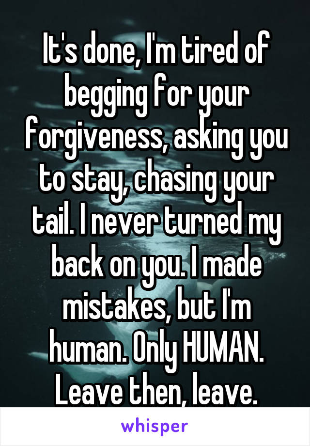 It's done, I'm tired of begging for your forgiveness, asking you to stay, chasing your tail. I never turned my back on you. I made mistakes, but I'm human. Only HUMAN. Leave then, leave.