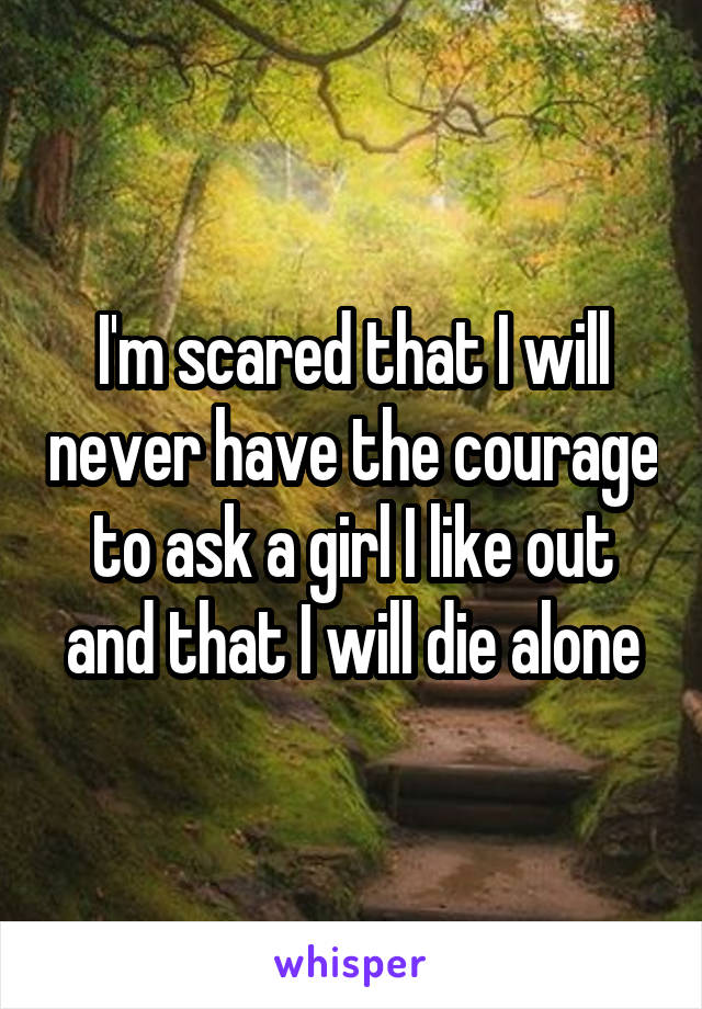 I'm scared that I will never have the courage to ask a girl I like out and that I will die alone