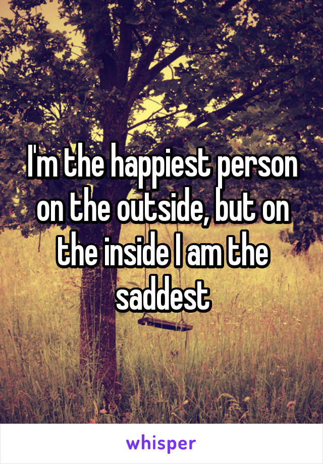 I'm the happiest person on the outside, but on the inside I am the saddest