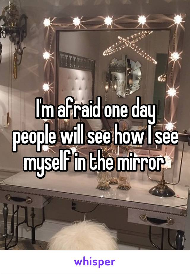 I'm afraid one day people will see how I see myself in the mirror
