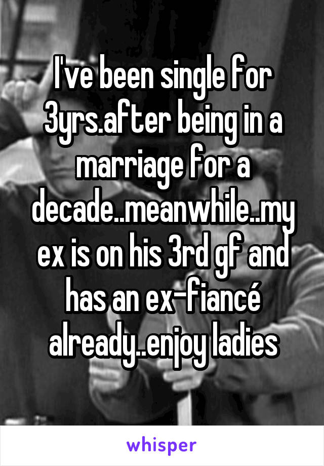I've been single for 3yrs.after being in a marriage for a decade..meanwhile..my ex is on his 3rd gf and has an ex-fiancé already..enjoy ladies