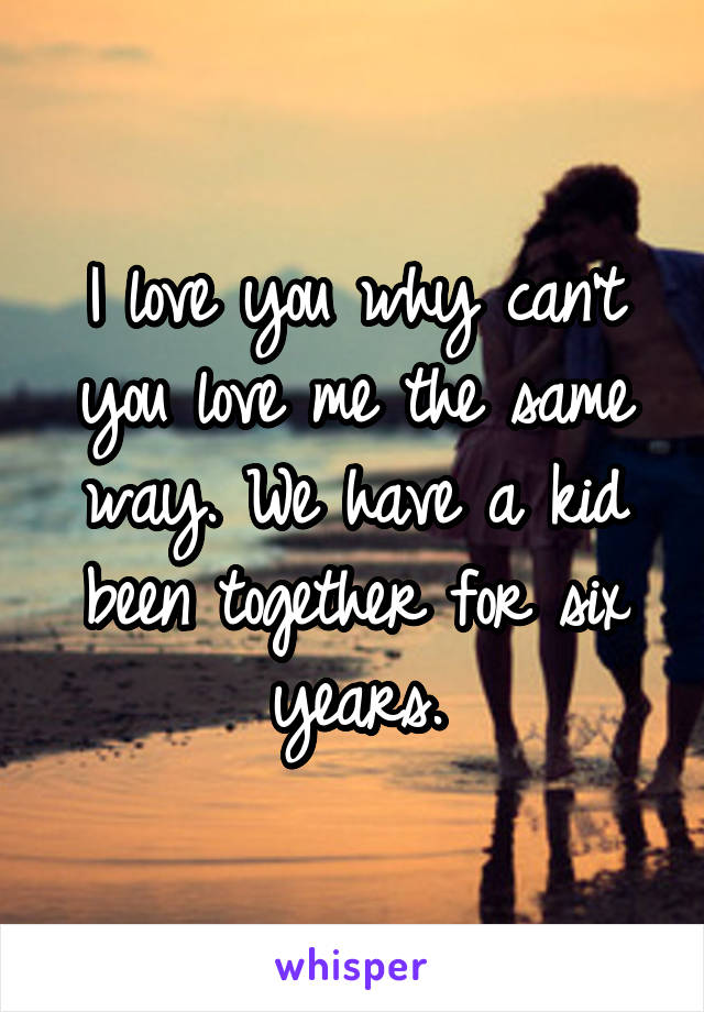 I love you why can't you love me the same way. We have a kid been together for six years.