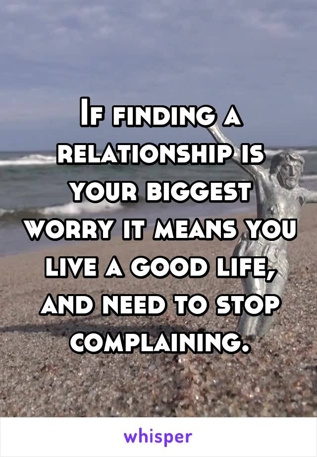 If finding a relationship is your biggest worry it means you live a good life, and need to stop complaining.