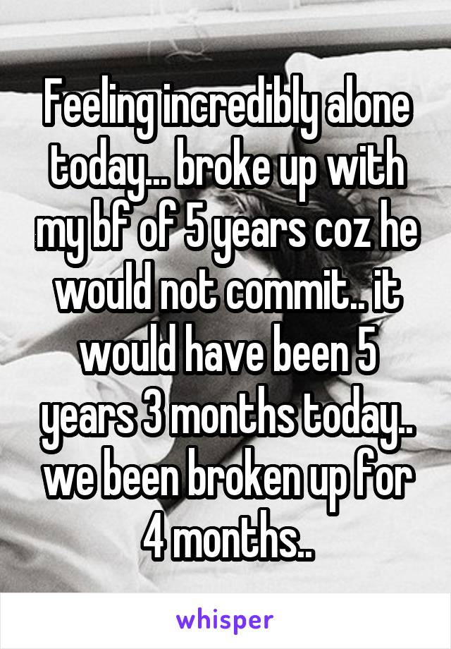 Feeling incredibly alone today... broke up with my bf of 5 years coz he would not commit.. it would have been 5 years 3 months today.. we been broken up for 4 months..