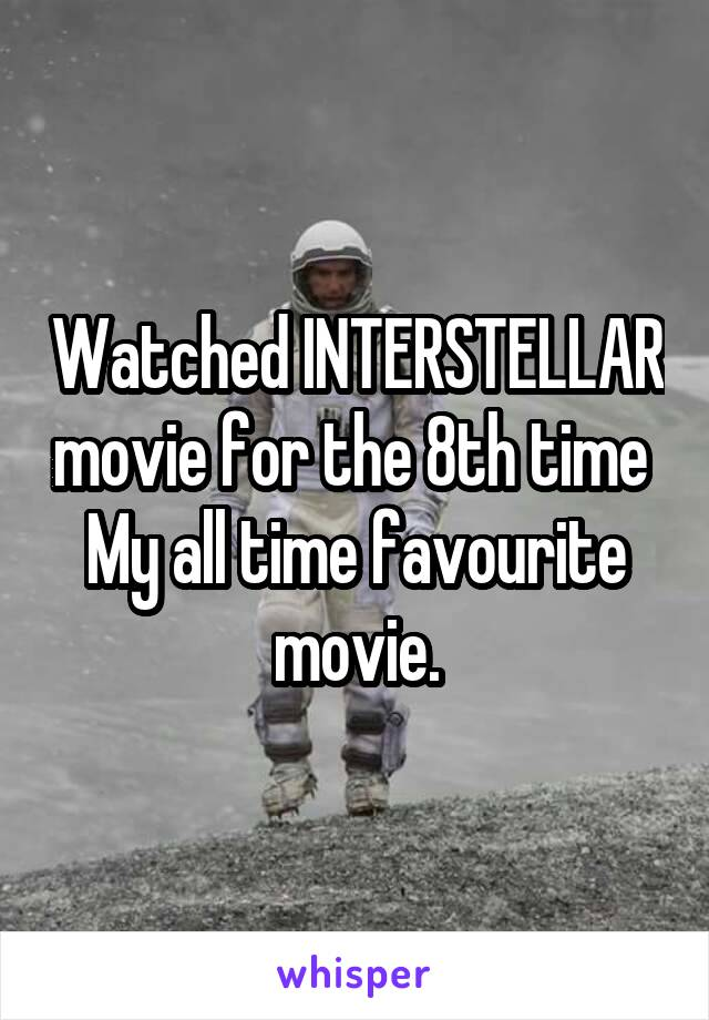 Watched INTERSTELLAR movie for the 8th time  My all time favourite movie.
