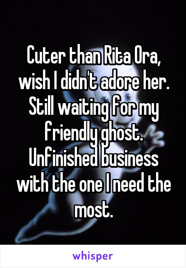 Cuter than Rita Ora, wish I didn't adore her. Still waiting for my friendly ghost. Unfinished business with the one I need the most.