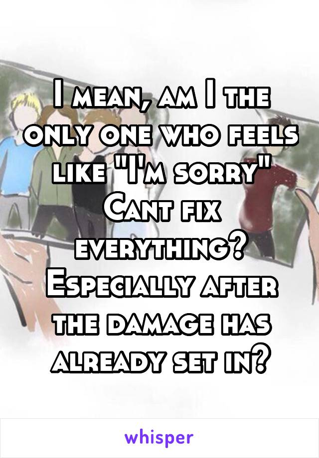"""I mean, am I the only one who feels like """"I'm sorry"""" Cant fix everything? Especially after the damage has already set in?"""