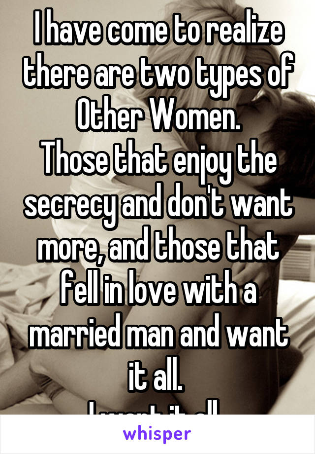 I have come to realize there are two types of Other Women. Those that enjoy the secrecy and don't want more, and those that fell in love with a married man and want it all.  I want it all.