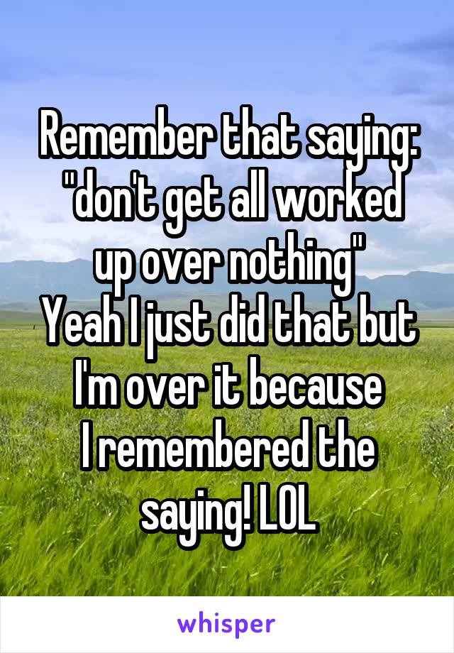 "Remember that saying:  ""don't get all worked up over nothing"" Yeah I just did that but I'm over it because I remembered the saying! LOL"