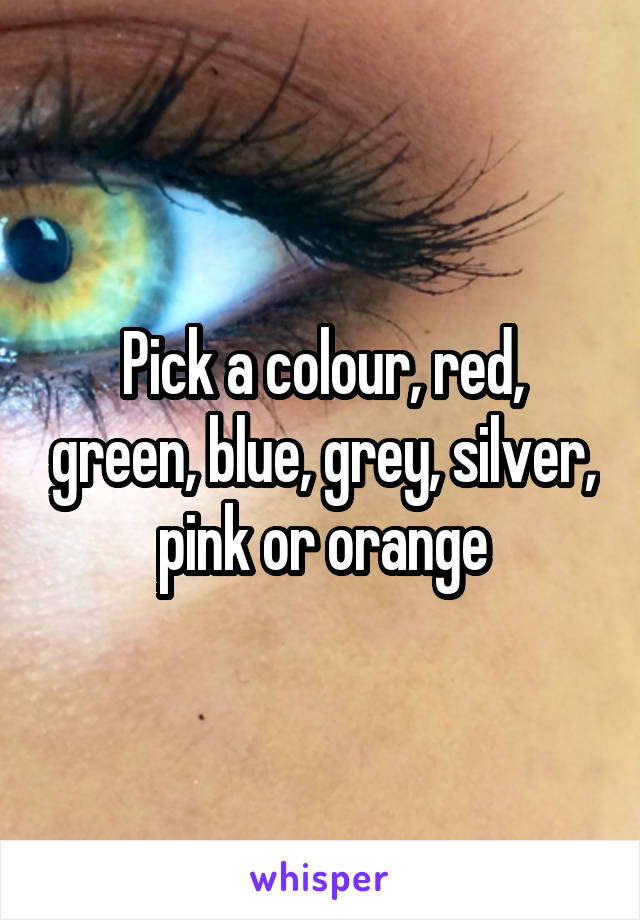 Pick a colour, red, green, blue, grey, silver, pink or orange