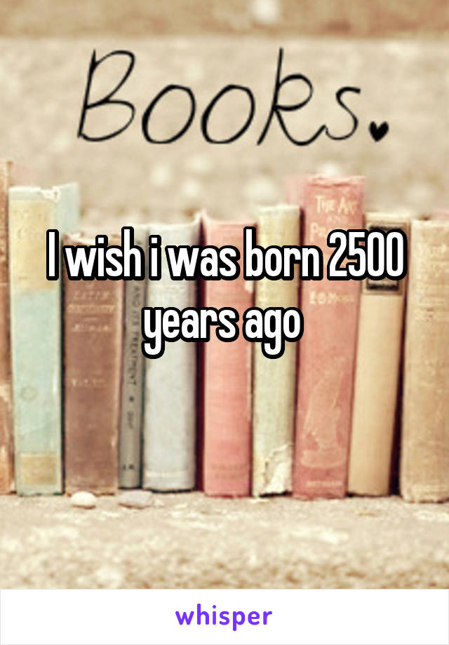 I wish i was born 2500 years ago