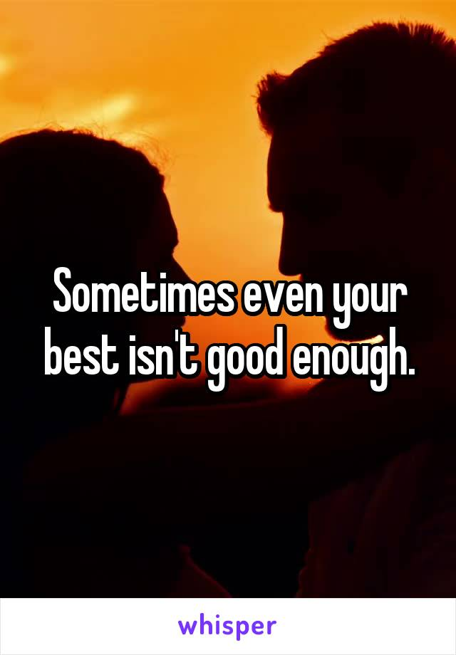 Sometimes even your best isn't good enough.
