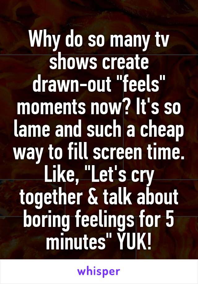 "Why do so many tv shows create drawn-out ""feels"" moments now? It's so lame and such a cheap way to fill screen time. Like, ""Let's cry together & talk about boring feelings for 5 minutes"" YUK!"