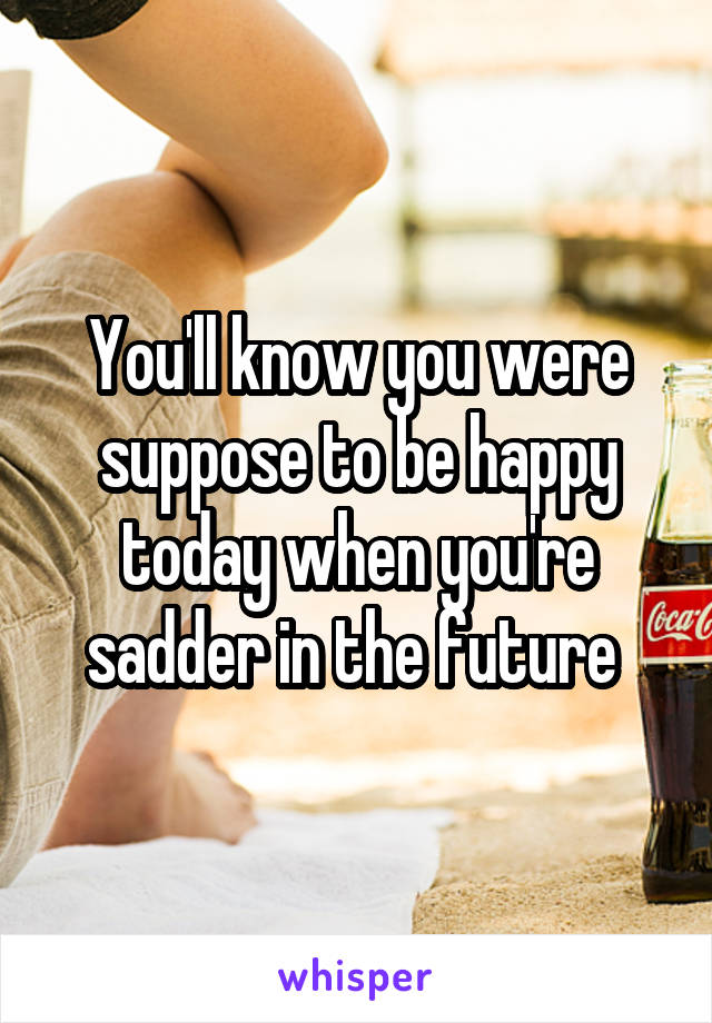 You'll know you were suppose to be happy today when you're sadder in the future