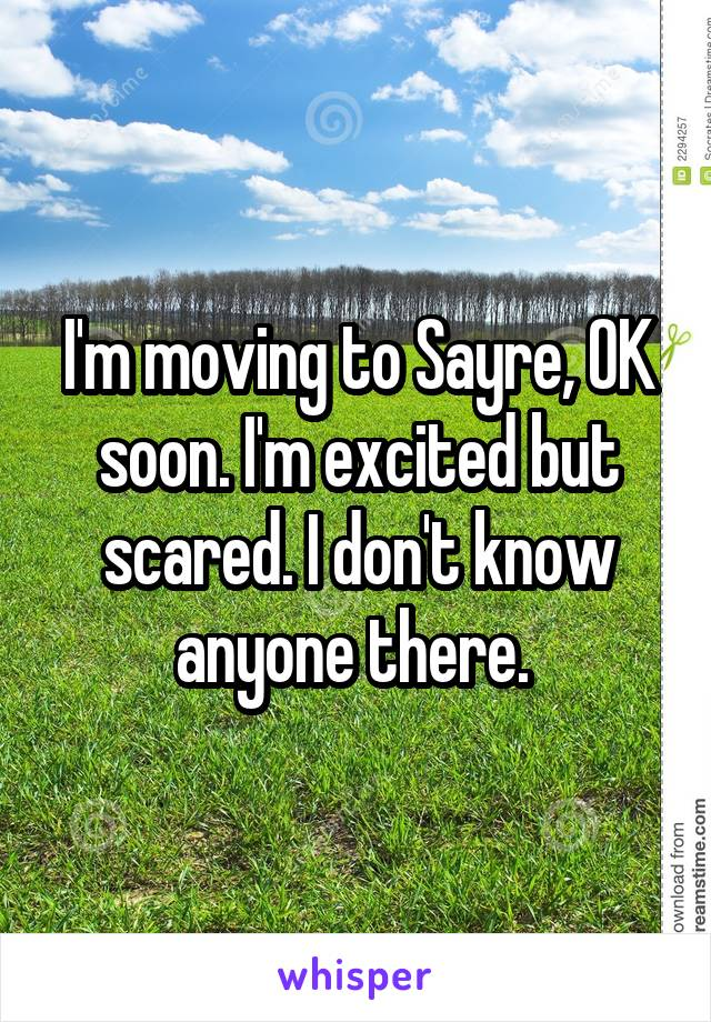 I'm moving to Sayre, OK soon. I'm excited but scared. I don't know anyone there.