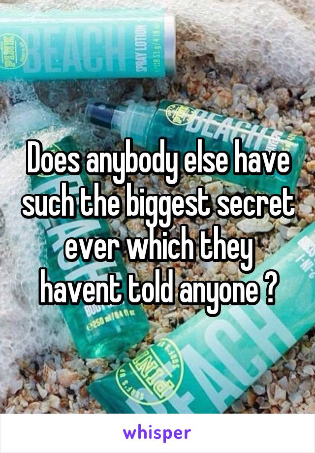 Does anybody else have such the biggest secret ever which they havent told anyone ?