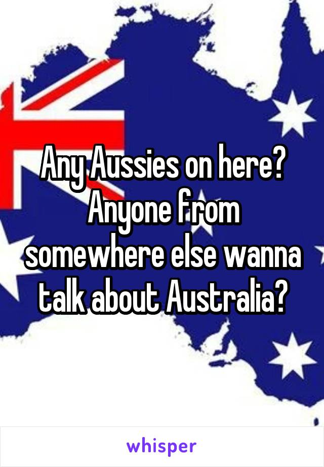 Any Aussies on here? Anyone from somewhere else wanna talk about Australia?