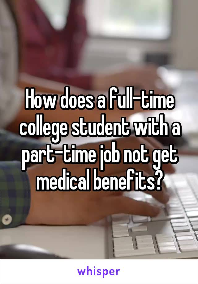 How does a full-time college student with a part-time job not get medical benefits?