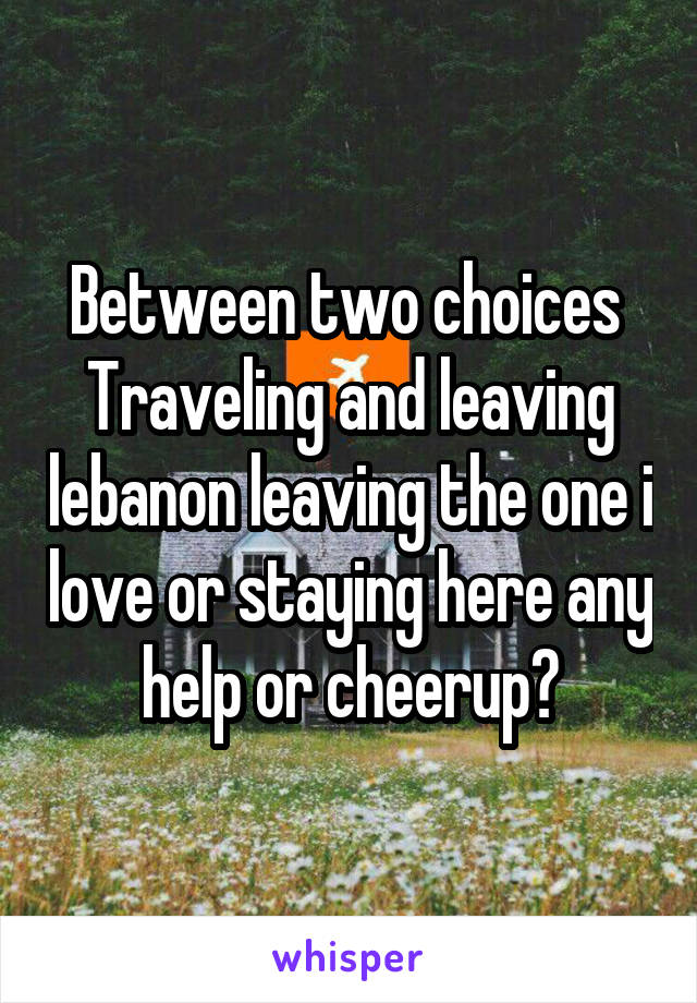 Between two choices  Traveling and leaving lebanon leaving the one i love or staying here any help or cheerup?