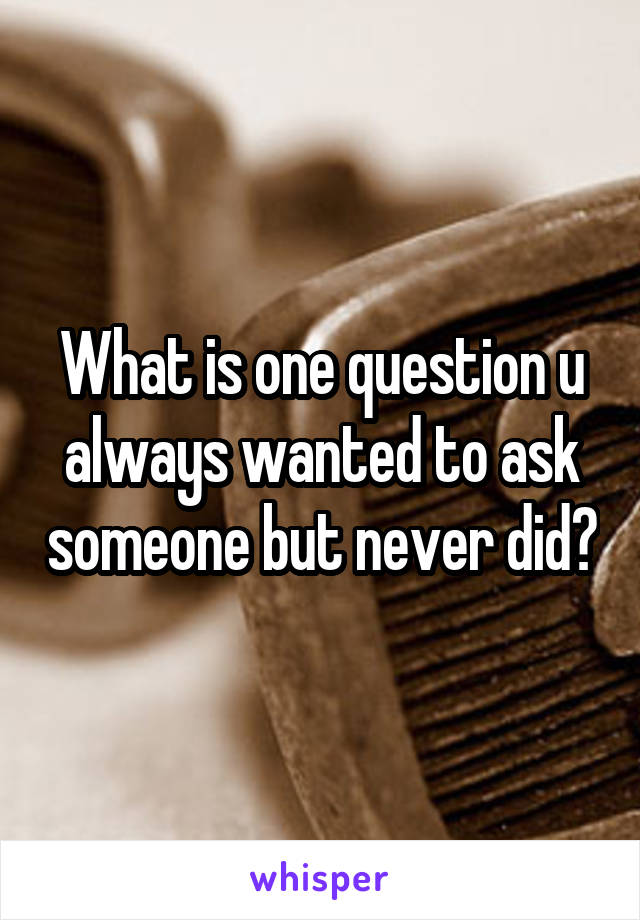 What is one question u always wanted to ask someone but never did?