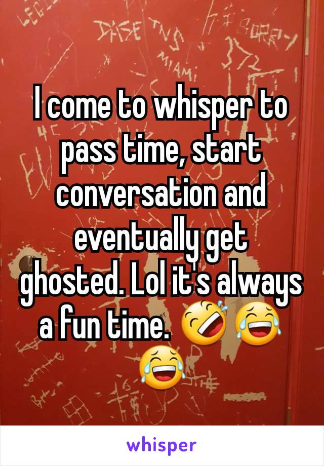 I come to whisper to pass time, start conversation and eventually get ghosted. Lol it's always a fun time. 🤣😂😂