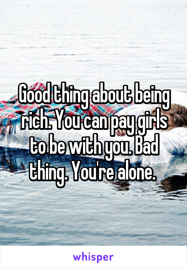 Good thing about being rich. You can pay girls to be with you. Bad thing. You're alone.