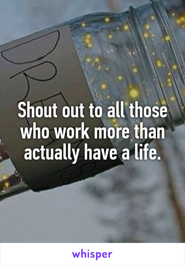 Shout out to all those who work more than actually have a life.