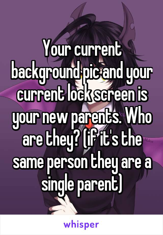 Your current background pic and your current lock screen is your new parents. Who are they? (if it's the same person they are a single parent)