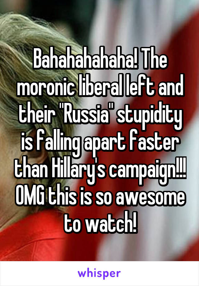 "Bahahahahaha! The moronic liberal left and their ""Russia"" stupidity is falling apart faster than Hillary's campaign!!! OMG this is so awesome to watch!"