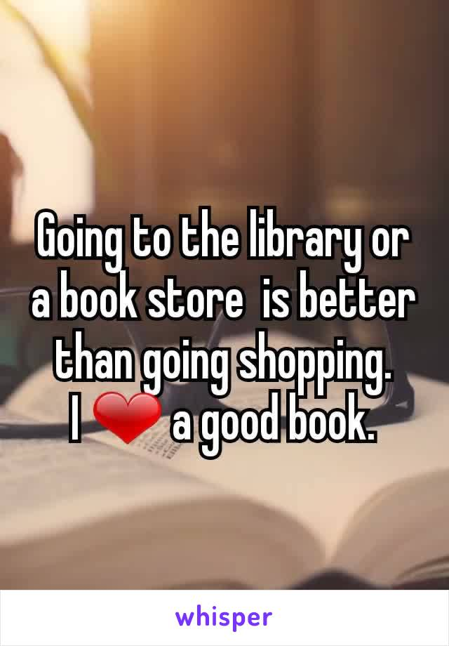 Going to the library or a book store  is better than going shopping. I ❤ a good book.