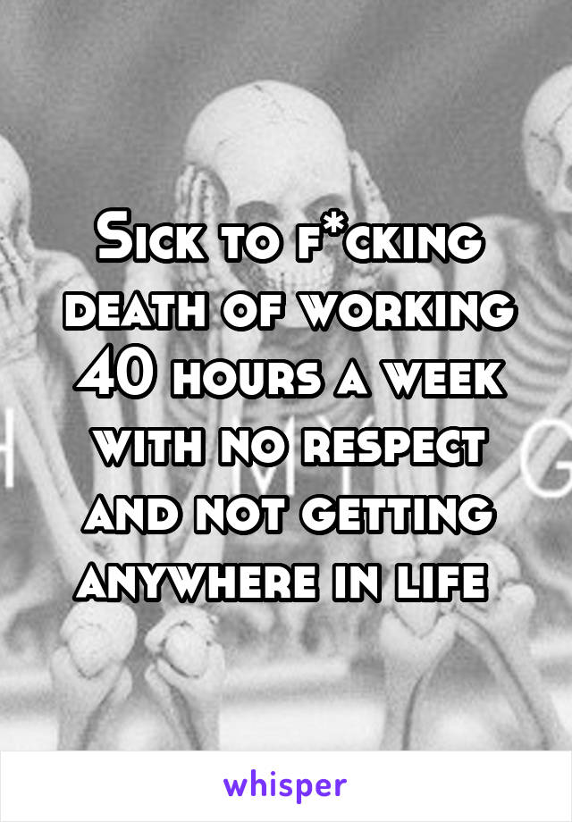 Sick to f*cking death of working 40 hours a week with no respect and not getting anywhere in life