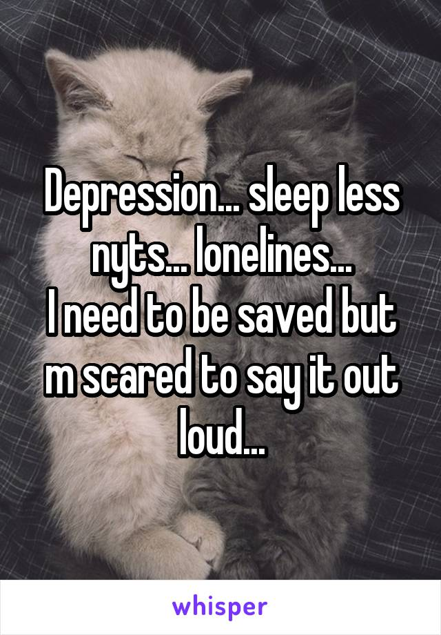 Depression... sleep less nyts... lonelines... I need to be saved but m scared to say it out loud...