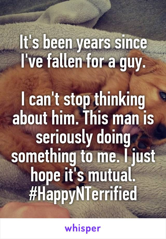 It's been years since I've fallen for a guy.  I can't stop thinking about him. This man is seriously doing something to me. I just hope it's mutual. #HappyNTerrified