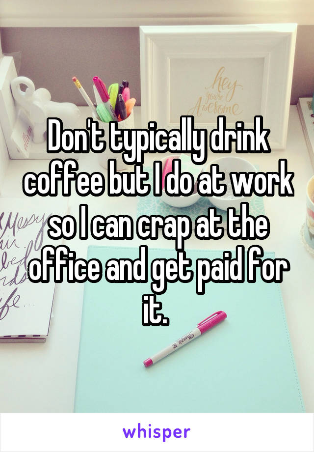 Don't typically drink coffee but I do at work so I can crap at the office and get paid for it.