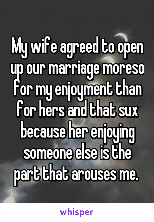 My wife agreed to open up our marriage moreso for my enjoyment than for hers and that sux because her enjoying someone else is the part that arouses me.