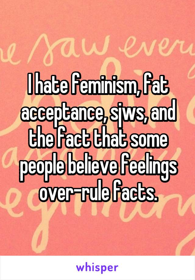I hate feminism, fat acceptance, sjws, and the fact that some people believe feelings over-rule facts.