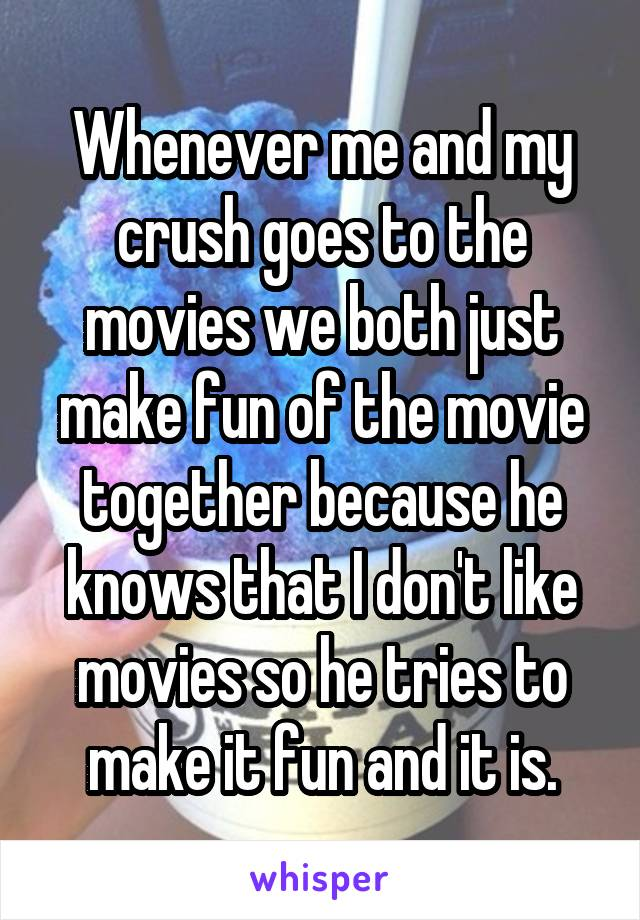 Whenever me and my crush goes to the movies we both just make fun of the movie together because he knows that I don't like movies so he tries to make it fun and it is.