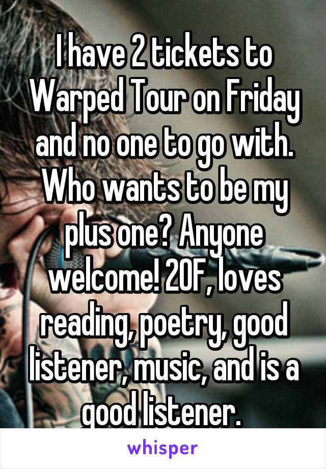 I have 2 tickets to Warped Tour on Friday and no one to go with. Who wants to be my plus one? Anyone welcome! 20F, loves reading, poetry, good listener, music, and is a good listener.