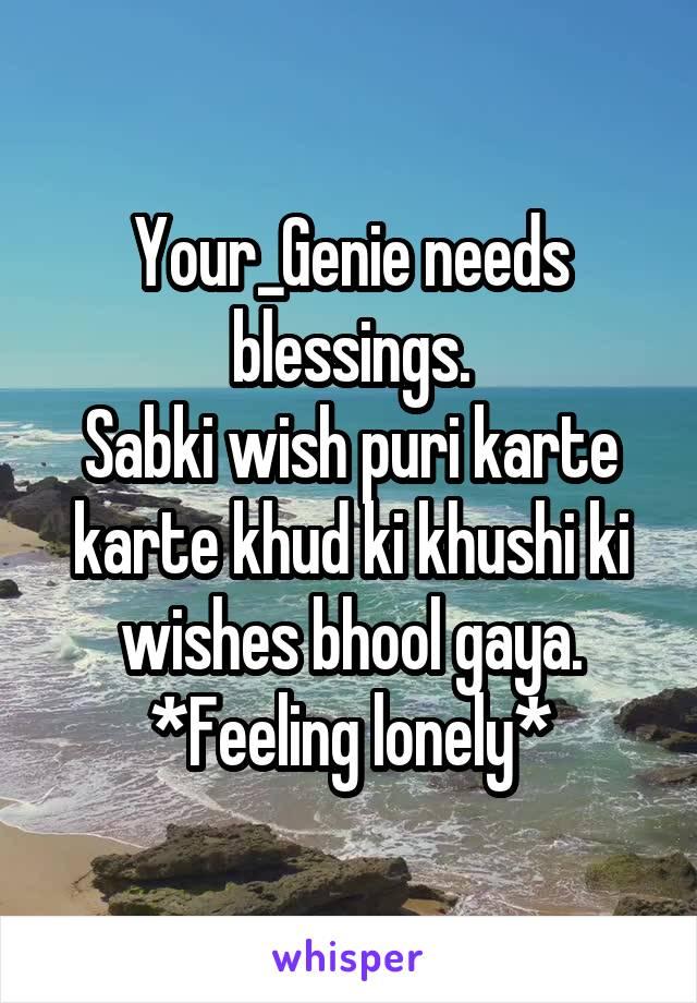 Your_Genie needs blessings. Sabki wish puri karte karte khud ki khushi ki wishes bhool gaya. *Feeling lonely*