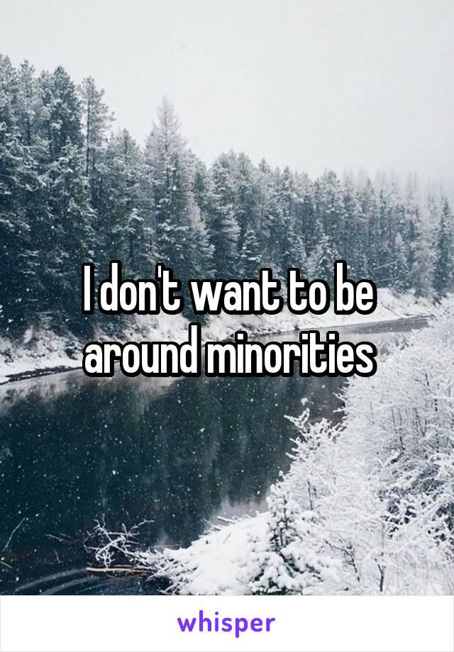 I don't want to be around minorities