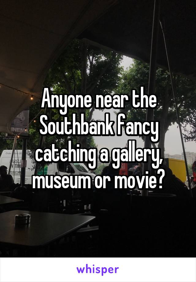 Anyone near the Southbank fancy catching a gallery, museum or movie?