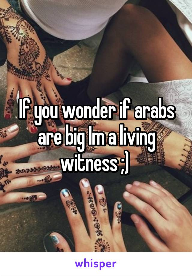 If you wonder if arabs are big Im a living witness ;)