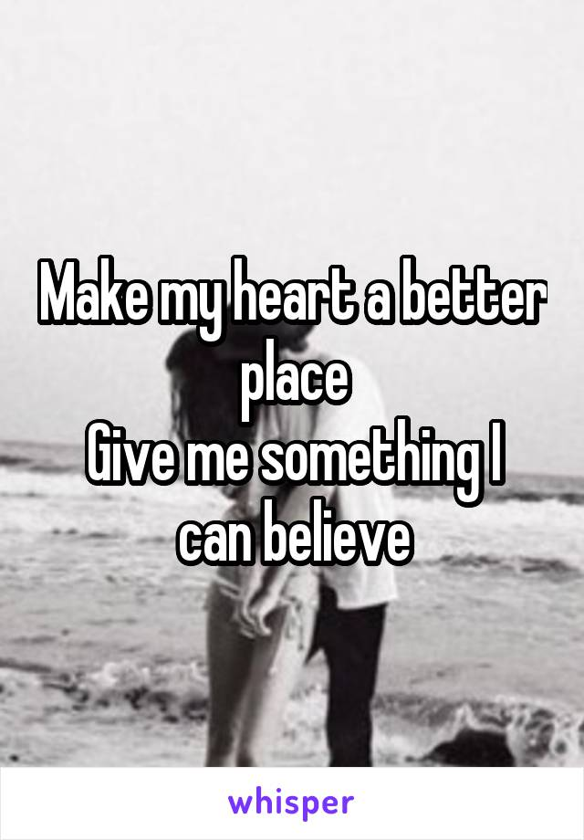 Make my heart a better place Give me something I can believe